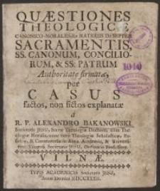 Questiones theologicae canonico-morales ex materiis de septem Sacramentis, […], explanatae a R.P. Alexandro Bakanowski S. J. [...]