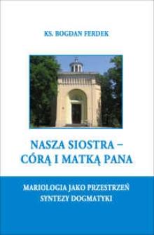 Nasza siostra - Córą i Matką Pana : mariologia jako przestrzeń syntezy dogmatyki