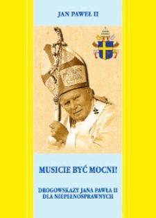 Musicie być mocni! : drogowskazy Jana Pawła II dla niepełnosprawnych