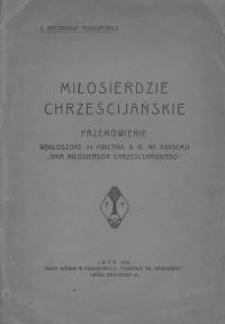"""Miłosierdzie chrześcijańskie : przemówienie wygłoszone 24 kwietnia b.r. na akademji """"Dnia Miłosierdzia Chrześcijańskiego"""""""