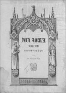 Święty Franciszek Seraficki : jego życie, wielkie dzieła, duch, dary, pisma i nauki i ich odbicie w naśladowcach jego. T. 1