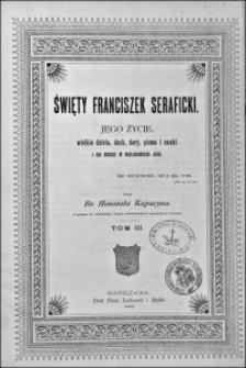 Święty Franciszek Seraficki : jego życie, wielkie dzieła, duch, dary, pisma i nauki i ich odbicie w naśladowcach jego. T. 3